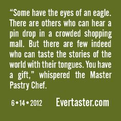 """""""Some have the eyes of an eagle. There are others who can hear a pin drop in a crowded shopping mall. But there are few indeed who can taste the stories of the world with their tongues. You have a gift,"""" whispered the Master Pastry Chef."""