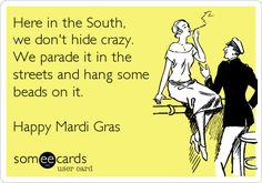 Here in the South, we don't hide crazy. We parade it in the streets and hang some beads on it. Happy Mardi Gras.
