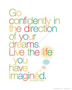 Go confidently in the direction of your dreams - live the life you have imagined   - Henry David Thoreau