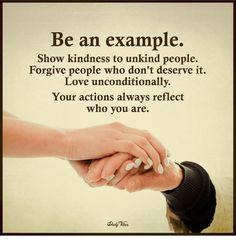 Be an Example Show Kindness to Unkind People Forgive People Who Don't Deserve It Love Unconditionally Your Actions Always Reflect Who You Are Wisdom Quotes, True Quotes, Bible Quotes, Quotes To Live By, Motivational Quotes, Inspirational Quotes, Qoutes, Daily Inspiration Quotes, Daily Quotes