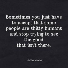 Sometimes you just have to accept that some people are shitty humans and stop trying to see the good that isn't there.