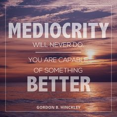 "President Gordon B. Hinckley: ""Mediocrity will never do. You are capable of something better."" #lds #quotes"