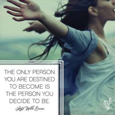 The only person you are destined to become is the person you decide to be.  - Ralph Waldo Emerson