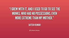 ~ Satish Kumar The Monks, Life Hacks, Quotes, Inspiration, Quotations, Biblical Inspiration, Quote, Shut Up Quotes, Inspirational