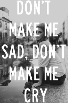 Don't make me sad, don't make me cry.