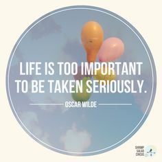 """""""Life is too important to be taken seriously."""" -Oscar Wilde"""