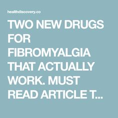 TWO NEW DRUGS FOR FIBROMYALGIA THAT ACTUALLY WORK. MUST READ ARTICLE TO RELIEVE PAIN.
