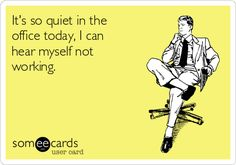It's so quiet in the office today, I can hear myself not working. | Workplace Ecard