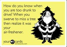 Funny Thinking of You Ecard: How do you know when you are too drunk to drive? When you swerve to miss a tree then realize it was your air-freshener. | See more about christmas trees, drinks and air freshener.