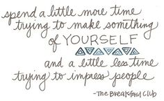 """""""Spend a little more time trying to make something of YOURSELF and a little less time trying to impress people."""" - The Breakfast Club"""