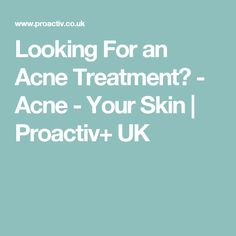 Looking For an Acne Treatment? - Acne - Your Skin | Proactiv+ UK