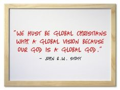 """""""We must be global Christians with a global vision because our God is a global God."""" John Stott"""