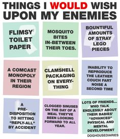 Things I WOULD wish upon my enemies. Some of these are too terrible for words.
