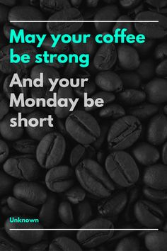 May your coffee be strong and your Monday be short. Coffee Quotes