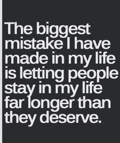 The biggest mistake I have made in my life his letting people stay far longer than they deserve