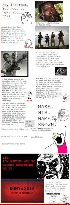 Kony 2012 ok so this is by far the best way to get peoples attention about kony ok its on youtube ill watchit and like it that will last like two weeks everybody* looks at rage comics (*minus freaks that hate puppies and rainbows)