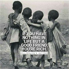 If you have nothing in life bit a good friend. You're rich. More