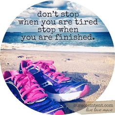 Don't stop when you are tired, stop when you are finished