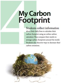 This would be a great project to compile for the whole school...as a part of Eco clubs earth day...Lesson 4: My Carbon Footprint | In this free lesson, middle school students collect information about their daily lives to calculate their carbon footprint using an online carbon calculator. They compare their results to average carbon footprints around the world. Students also discover ways to decrease their carbon emissions.