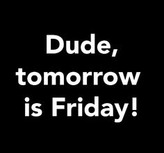 Dude tomorrow is Friday friday happy friday tomorrow is friday happy friday quotes