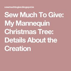 Sew Much To Give: My Mannequin Christmas Tree: Details About the Creation