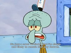 I feel the same with Squidward