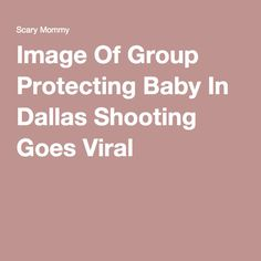 Image Of Group Protecting Baby In Dallas Shooting Goes Viral