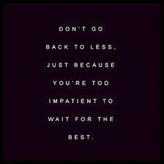 Don't go back to less. Just because you're too impatient to wait for the best.