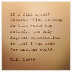 """If i find myself desires which nothing in this world can satisfy, the only logical explaination is that I was made for another world."" ~ C.S Lewis"