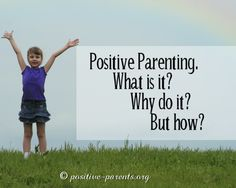 Positive Parents: Positive Parenting: What is it? Why do it? But How?