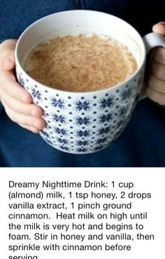 Replace dessert with- Dreamy Nighttime Drink: 1 cup (almond) milk, 1 tsp honey, 2 drops vanilla extract, 1 pinch ground cinnamon. Heat milk on high until the milk is very hot and begins to foam. Stir in honey and vanilla, then sprinkle with cinnamon. Yummy Drinks, Healthy Drinks, Healthy Snacks, Yummy Food, Healthy Recipes, Healthy Breakfasts, Night Time Snacks Healthy, Protein Snacks, Eat Healthy