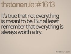 It's true that not everything is meant to be. But at least remember that everything is always worth a try.