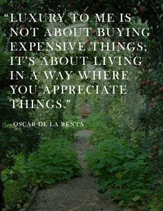 """Luxury to me is not about buying expensive things; it's about living in a way where you appreciate things."" ~ Oscar De La Renta"