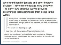 We should ban life jackets and other flotation devices.  They only encourage risky behavior.