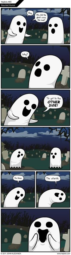 Ghosts can be funny too! They can say some really geeky jokes! lol