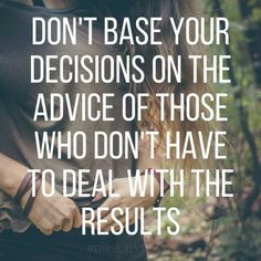 Don't base your decisions on the advice of those who don't have to deal with the results #motivation