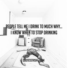 Quote: People tell me i have a drinking problem why.. i know when to stop drinking