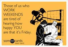 I used to work every weekend for 30 years, now I can say Happy Friday!!