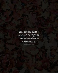 You know what sucks? being the one who always care more. . . . . . . I care more than anything in the world