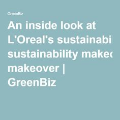 An inside look at L'Oreal's sustainability makeover | GreenBiz | Personal note: I do occasionally use the Infallible lip gloss and it is marvelous.