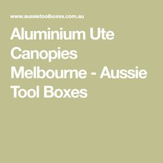 Aluminium Ute Canopies Melbourne - Aussie Tool Boxes