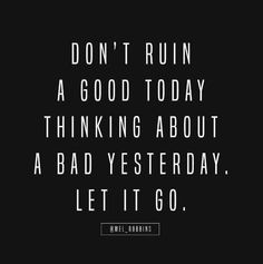 """""""Don't Ruin A Good Day Thinking About A Bad Yesterday. Let It Go.""""-Mel Robbins"""
