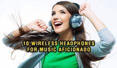 10 Wireless Headphones For Music Aficionado