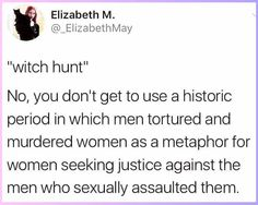"The term ""witch hunt"" was used during a period when individuals accused of witchcraft were hunted down + murdered. The 2017 ""witch hunt"" refers to victims calling out their abusers. There's no correlation between unjustly murdering (primarily) innocent women vs. calling out abusers who ACTUALLY committed crimes"