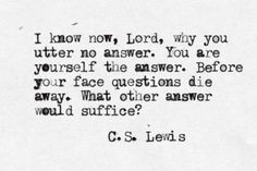 I know now, Lord, why you utter no answer. You are yourself the answer. Before your face questions die away. What other answer would suffice? C.S. Lewis