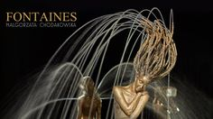 Małgorzata Chodakowska - FONTAINES 2015 - Need to see this.  GORGEOUS fountains with a human touch.  STUNINNG works of art! <3