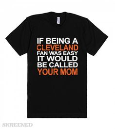 Your Mom (T Shirt) | If being a Cleveland fan was easy it would be called your mom. #Skreened