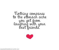 Nothing compares to the stomach ache you get from laughing with your best friends.