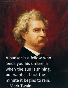 """A banker is a fellow who lends you his umbrella when the sun is shining, but wants it back the minute it begins to rain."" - Mark Twain"