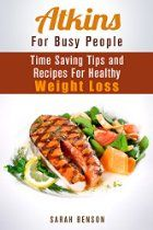 Atkins For Busy People: Time Saving Tips and Recipes For Healthy Weight Loss (Dieting Plans for Weight Loss)
